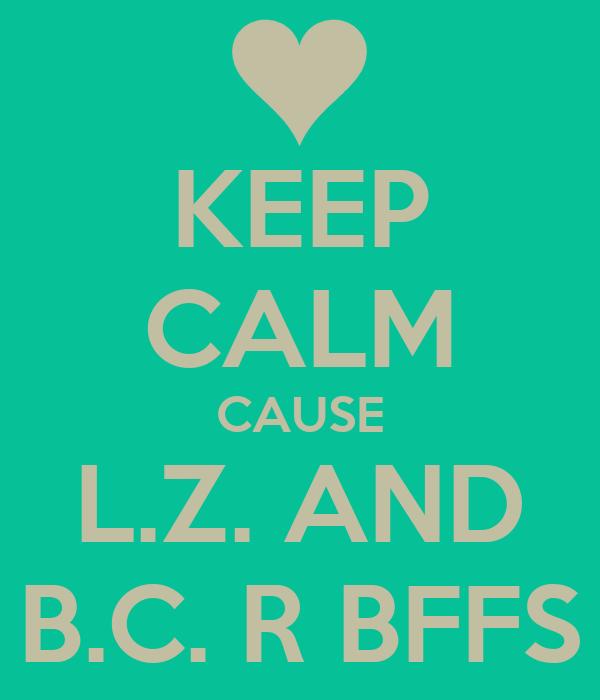 KEEP CALM CAUSE L.Z. AND B.C. R BFFS