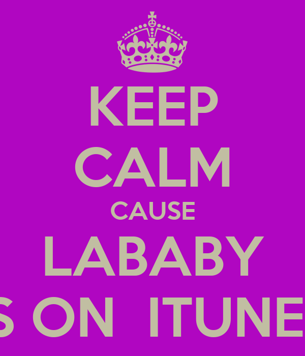 KEEP CALM CAUSE LABABY IS ON  ITUNES