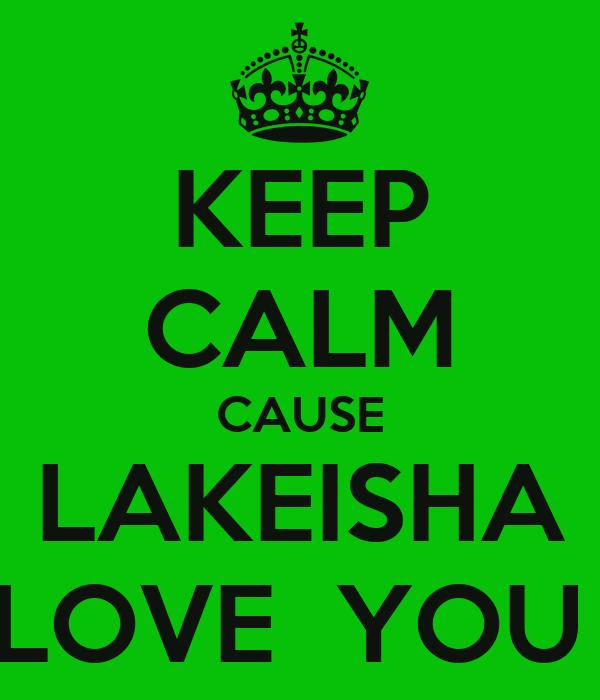 KEEP CALM CAUSE LAKEISHA LOVE  YOU
