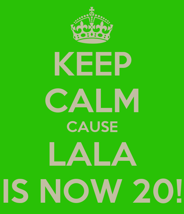 KEEP CALM CAUSE LALA IS NOW 20!