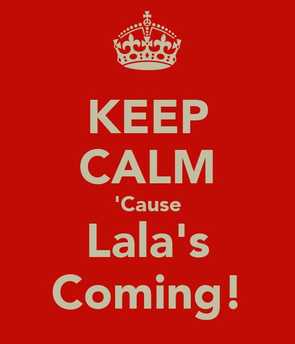 KEEP CALM 'Cause Lala's Coming!