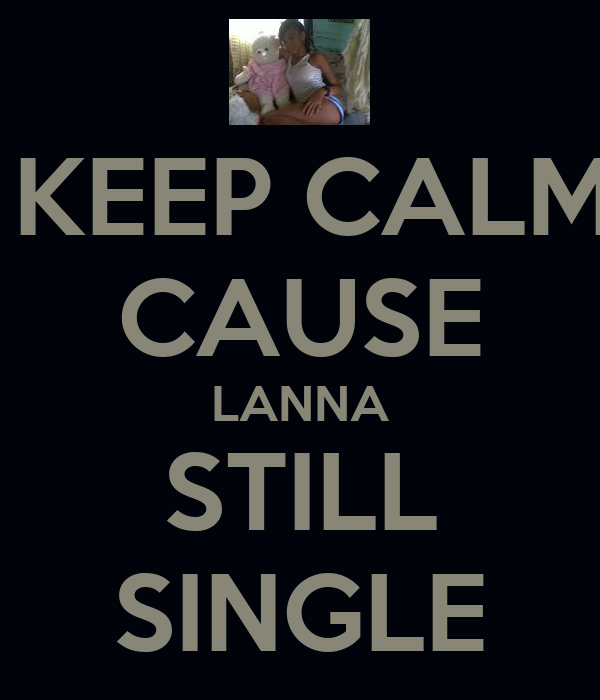 KEEP CALM CAUSE LANNA STILL SINGLE