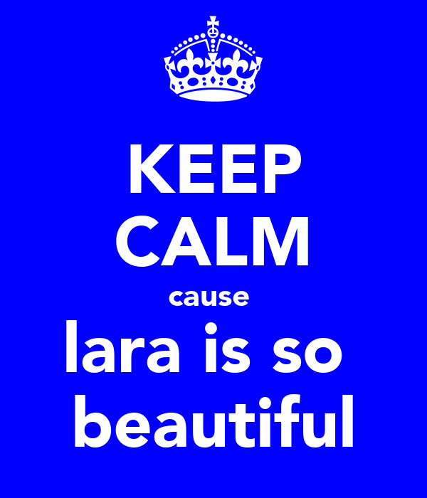 KEEP CALM cause  lara is so  beautiful