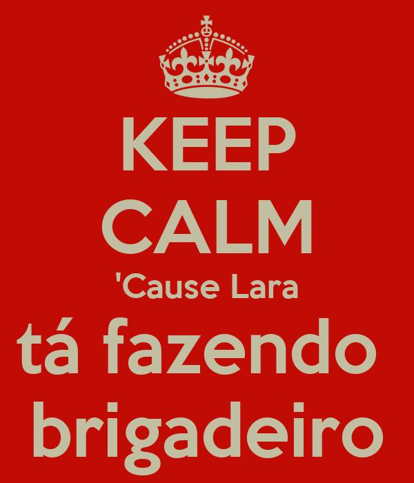 KEEP CALM 'Cause Lara tá fazendo  brigadeiro