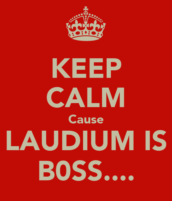 KEEP CALM Cause LAUDIUM IS B0SS....