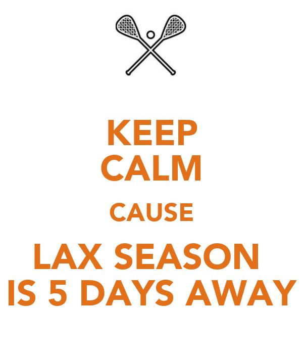 KEEP CALM CAUSE LAX SEASON  IS 5 DAYS AWAY