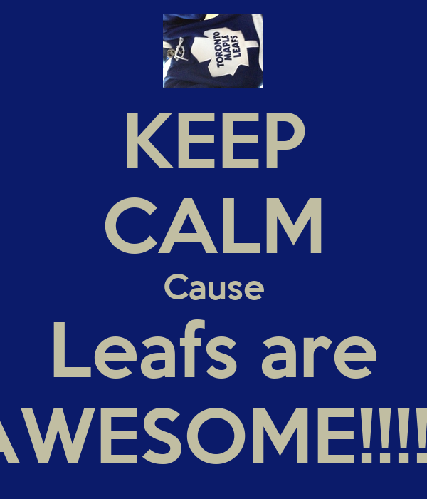 KEEP CALM Cause Leafs are AWESOME!!!!!!
