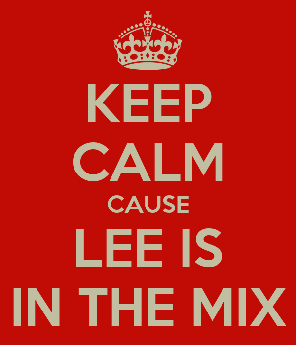 KEEP CALM CAUSE LEE IS IN THE MIX