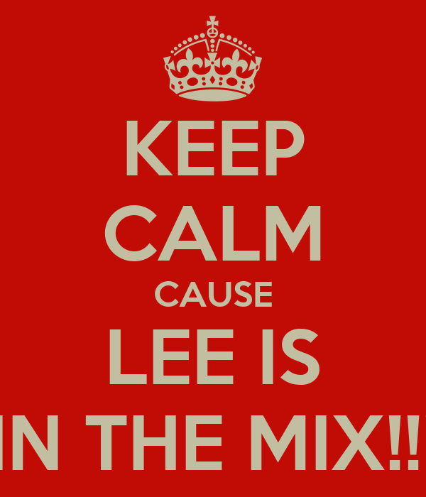 KEEP CALM CAUSE LEE IS IN THE MIX!!!