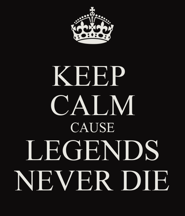 KEEP  CALM CAUSE LEGENDS NEVER DIE