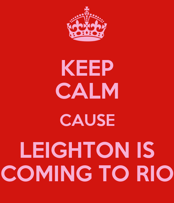KEEP CALM CAUSE LEIGHTON IS COMING TO RIO