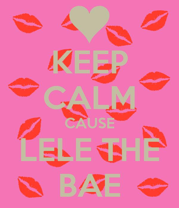 KEEP CALM CAUSE LELE THE BAE