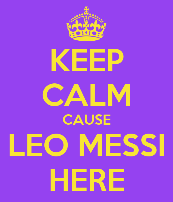 KEEP CALM CAUSE LEO MESSI HERE