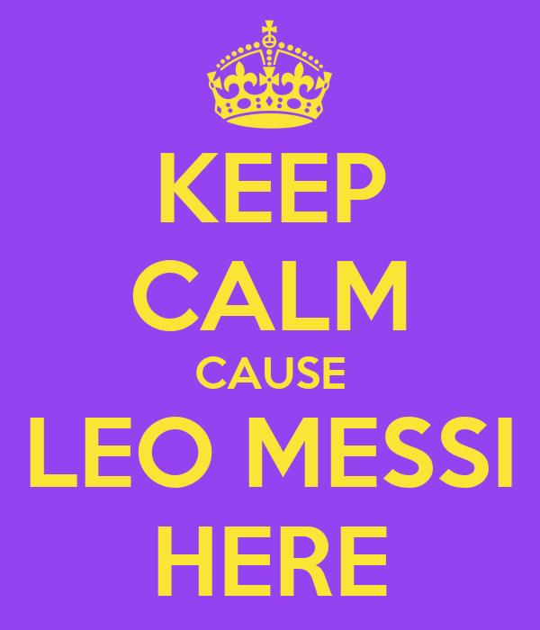 KEEP CALM CAUSE LEO MESSI HERE