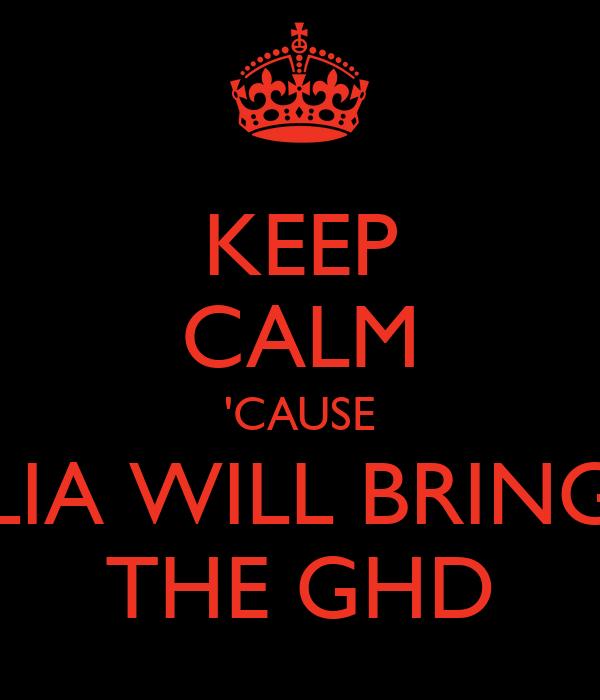 KEEP CALM 'CAUSE LIA WILL BRING THE GHD
