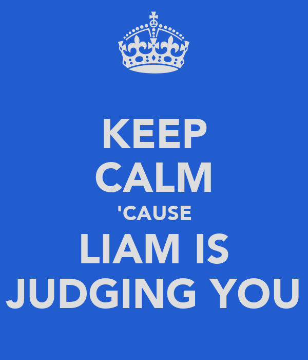 KEEP CALM 'CAUSE LIAM IS JUDGING YOU