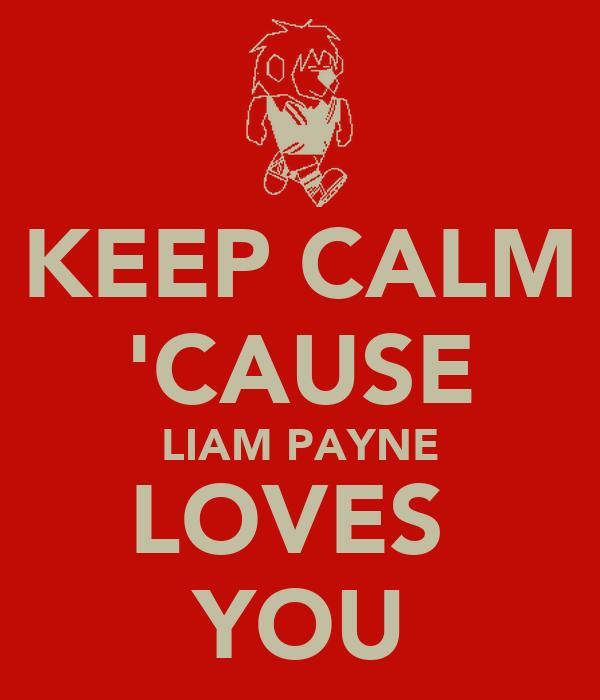 KEEP CALM 'CAUSE LIAM PAYNE LOVES  YOU