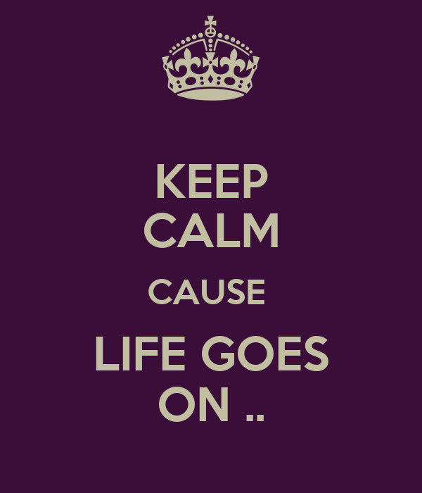 KEEP CALM CAUSE  LIFE GOES ON ..