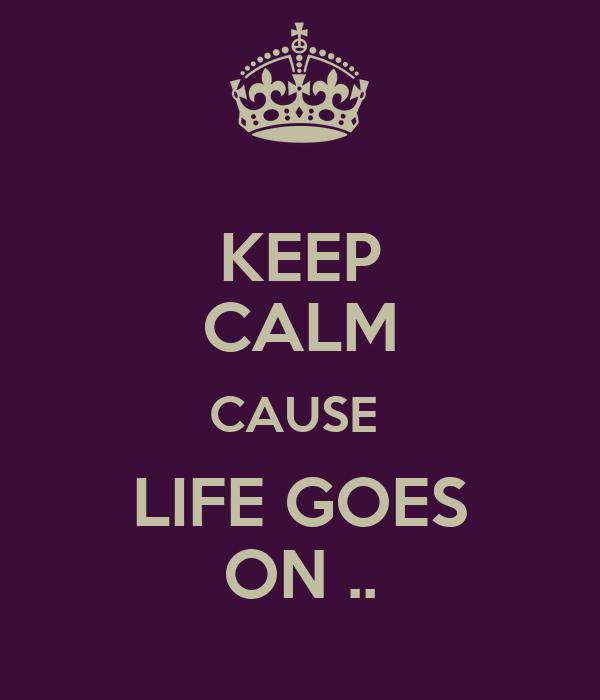 KEEP CALM CAUSE  LIFE GOES ON ..