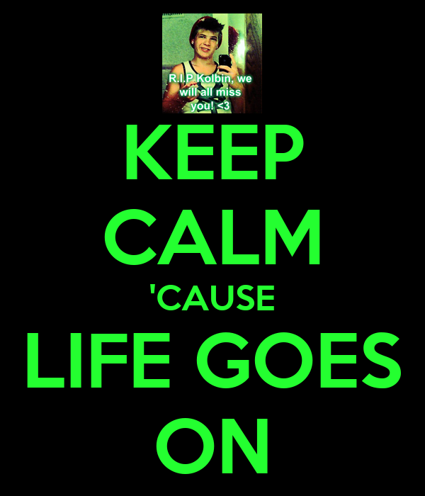 KEEP CALM 'CAUSE LIFE GOES ON