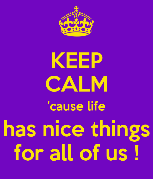 KEEP CALM 'cause life has nice things for all of us !