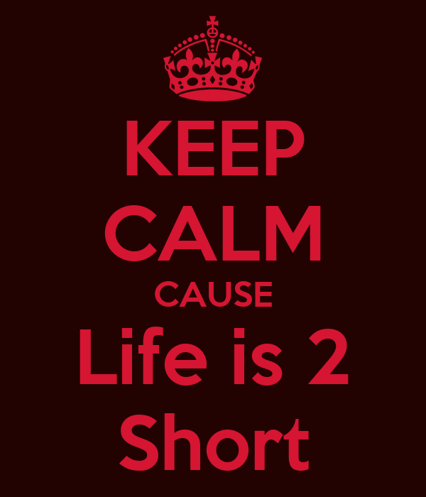 KEEP CALM CAUSE Life is 2 Short