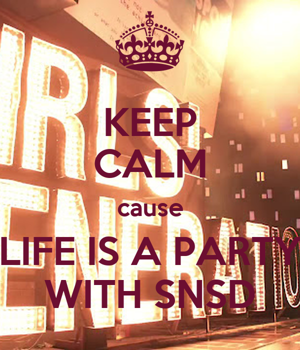 KEEP CALM cause LIFE IS A PARTY WITH SNSD