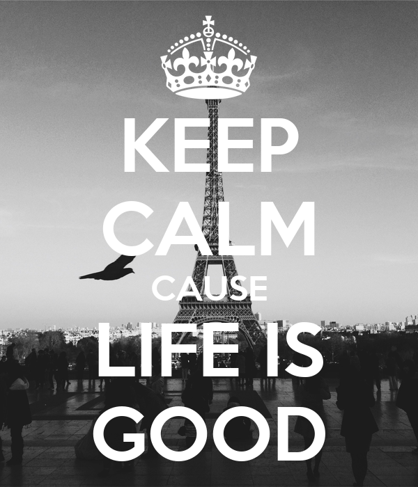 KEEP CALM CAUSE LIFE IS GOOD
