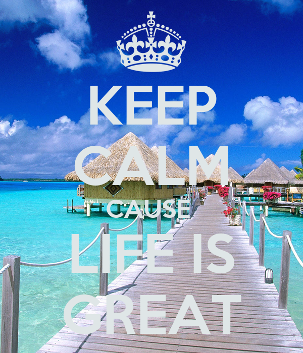 KEEP CALM CAUSE  LIFE IS GREAT