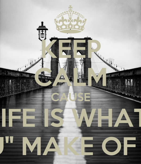 "KEEP CALM CAUSE LIFE IS WHAT  ""U"" MAKE OF IT"