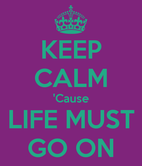 KEEP CALM 'Cause LIFE MUST GO ON