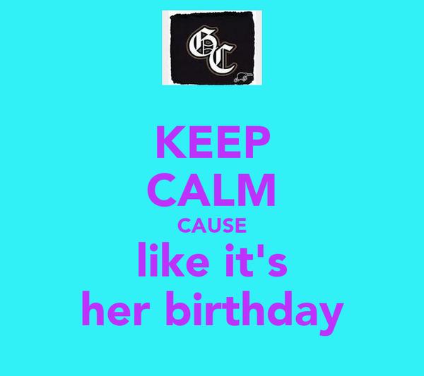 KEEP CALM CAUSE like it's her birthday
