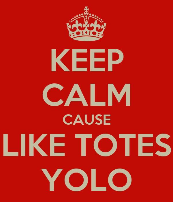 KEEP CALM CAUSE LIKE TOTES YOLO
