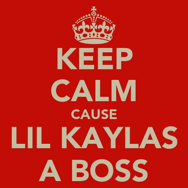 KEEP CALM CAUSE LIL KAYLAS A BOSS