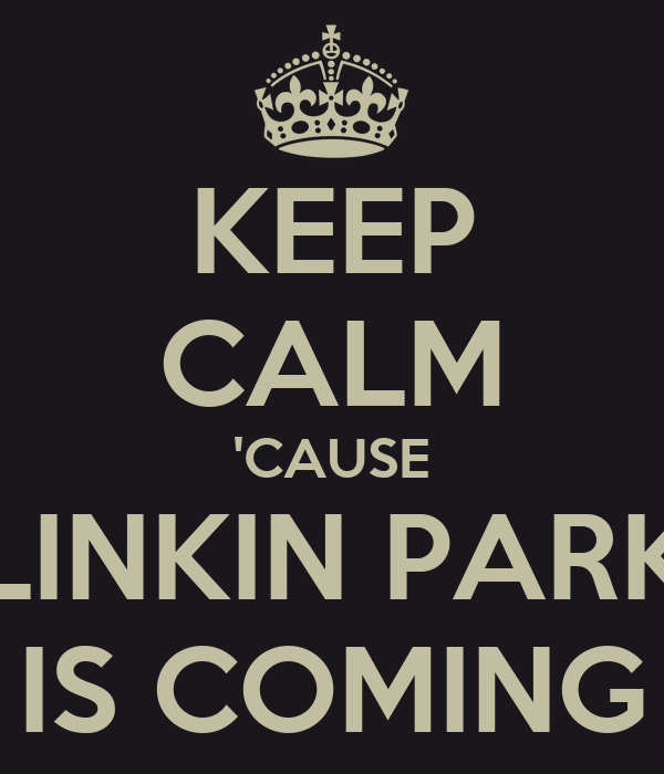 KEEP CALM 'CAUSE LINKIN PARK IS COMING