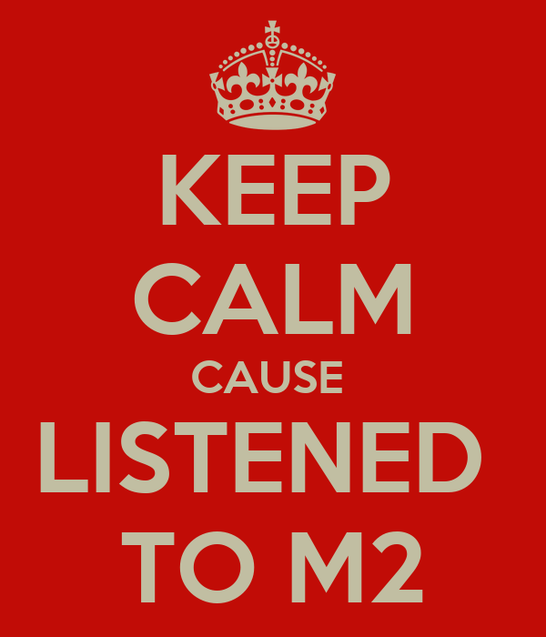 KEEP CALM CAUSE  LISTENED  TO M2