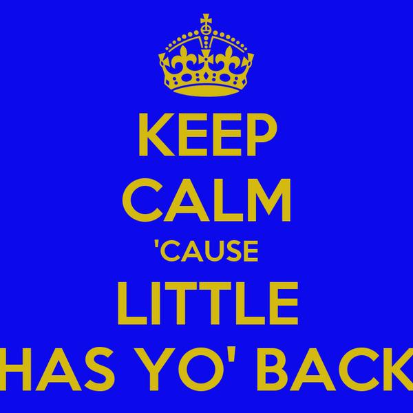 KEEP CALM 'CAUSE LITTLE HAS YO' BACK