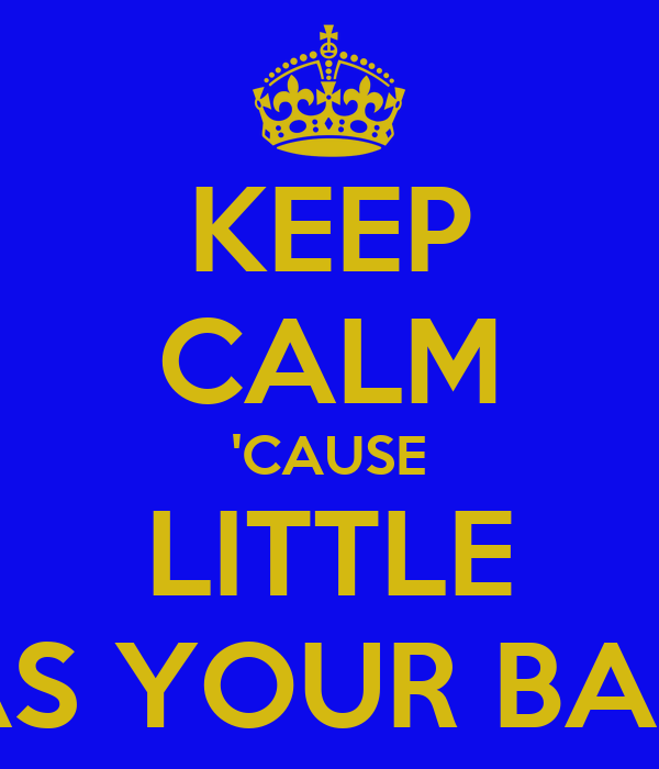 KEEP CALM 'CAUSE LITTLE HAS YOUR BACK