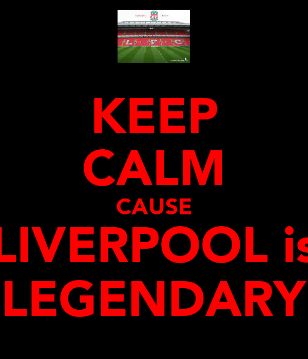 KEEP CALM CAUSE LIVERPOOL is LEGENDARY
