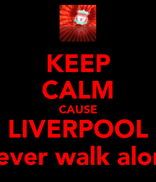 KEEP CALM CAUSE LIVERPOOL Never walk alone