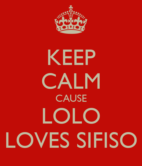KEEP CALM CAUSE LOLO LOVES SIFISO