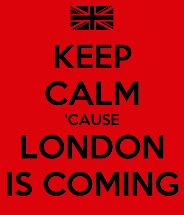 KEEP CALM 'CAUSE LONDON IS COMING