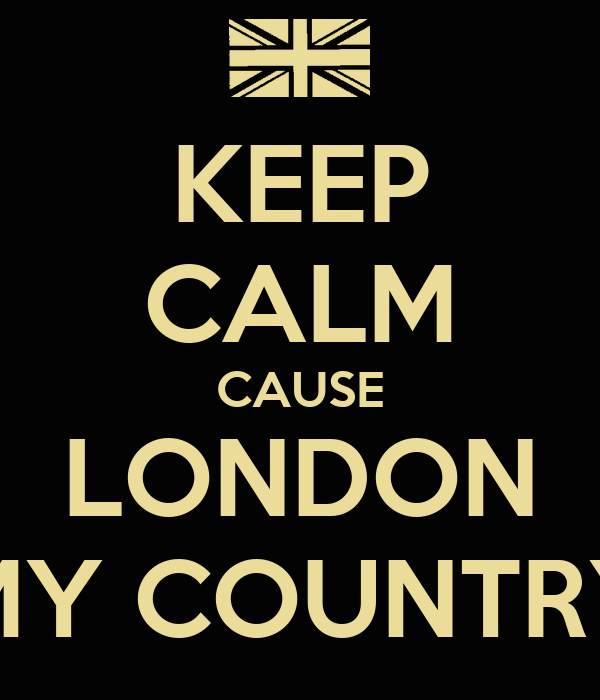 KEEP CALM CAUSE LONDON MY COUNTRY