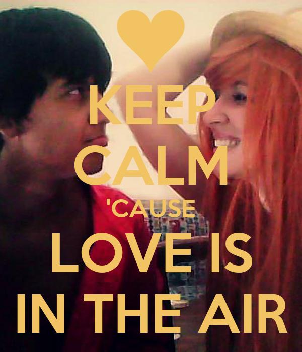 KEEP CALM 'CAUSE LOVE IS IN THE AIR