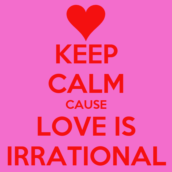 KEEP CALM CAUSE LOVE IS IRRATIONAL