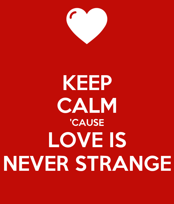 KEEP CALM 'CAUSE LOVE IS NEVER STRANGE
