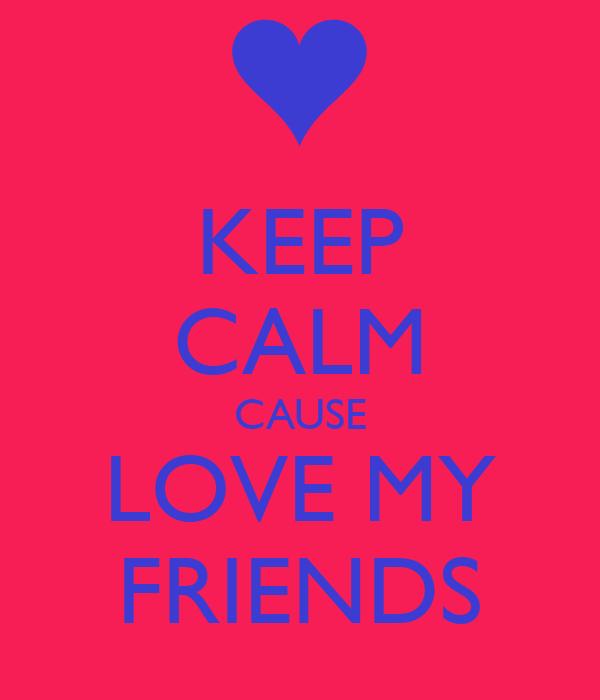 KEEP CALM CAUSE LOVE MY FRIENDS