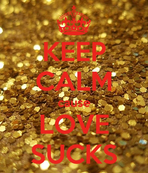 KEEP CALM cause LOVE SUCKS