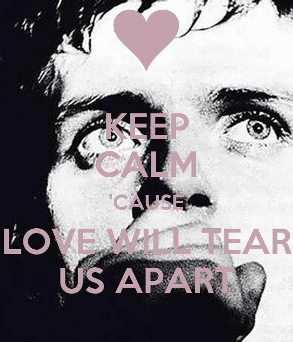 KEEP CALM 'CAUSE LOVE WILL TEAR US APART