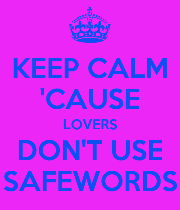 KEEP CALM 'CAUSE LOVERS DON'T USE SAFEWORDS